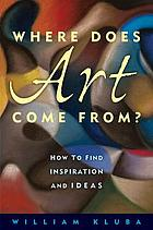 Where Does Art Come From? : How to Find Inspiration and Ideas.