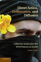 Direct action, deliberation, and diffusion : collective action after the WTO protests in Seattle
