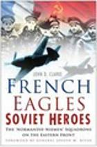 French Eagles, Soviet Heroes : the 'Normandie-Niemen' Squadrons on the Eastern Front.