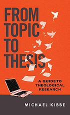 From topic to thesis : a guide to theological research
