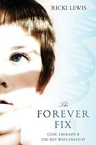 The forever fix : gene therapy and the boy who saved it