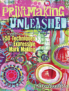 Printmaking unleashed : more than 50 techniques for expressive mark making
