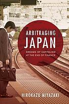 Arbitraging Japan : dreams of capitalism at the end of finance