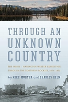 Through an unknown country : the Jarvis-Hanington winter expedition through the northern Rockies, 1874-1875