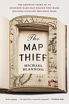 The map thief : the gripping story of an esteemed rare-map dealer who made millions stealing priceless maps