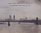 All the mighty world : the photographs of Roger Fenton, 1852-1860