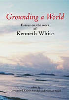 Grounding a world : essays on the work of Kenneth White : the St Andrews Symposium organised by Gavin Bowd and Charles Forsdick at the University of St Andrews, 10-11 October 2003
