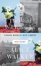 The world will follow joy : turning madness into flowers (new poems)