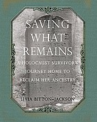 Saving what remains : a Holocaust survivor's journey home to reclaim her ancestry