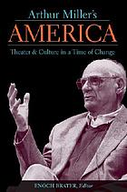Arthur Miller's America : theater & culture in a time of change