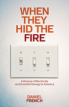 When they hid the fire : a history of electricity and invisible energy in America