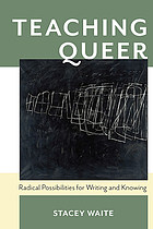 Teaching queer : radical possibilities for writing and knowing