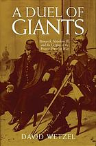 A duel of giants : Bismarck, Napoleon III, and the origins of the Franco-Prussian War