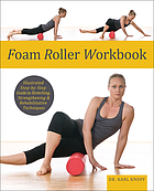 Foam Roller Workbook : Illustrated Step-by-Step Guide to Stretching, Strengthening and Rehabilitative Techniques.