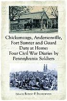 Chickamauga, Andersonville, Fort Sumter and guard duty at home : four Civil War diaries by Pennsylvania soldiers