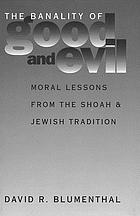 The banality of good and evil : moral lessons from the Shoah and Jewish tradition
