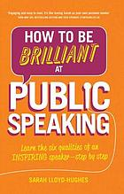 How to be brilliant at public speaking : learn the six qualities of an inspiring speaker - step by step