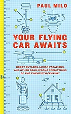 Your flying car awaits : robot butlers, lunar vacations, and other dead-wrong predictions of the twentieth century