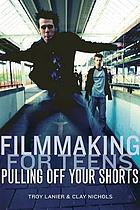 Filmmaking for teens : pulling off your shorts