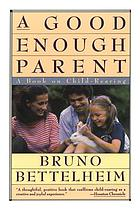 A good enough parent : a book on child-rearing