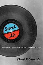 Sweet air : modernism, regionalism, and American popular song