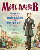 Mary Walker wears the pants : the true story of the doctor, reformer, and Civil War hero