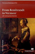 The Grove dictionary of art. From Rembrandt to Vermeer : 17th-century Dutch artists