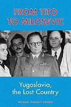 From Tito to Milosevic : Yugoslavia : the lost country