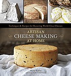 Artisan cheese making at home : techniques and recipes for mastering world-class cheeses
