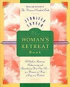 The woman's retreat book : a guide to restoring, rediscovering, and reawakening your true self--in a moment, an hour, a day, or a weekend