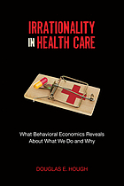 Irrationality in health care : what behavioral economics reveals about what we do and why