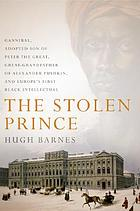 The stolen prince : Gannibal, adopted son of Peter the Great, great-grandfather of Alexander Pushkin, and Europe's first black intellectual