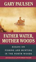 Father water, Mother woods : essays on fishing and hunting in the North Woods
