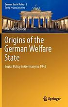 Origins of the German welfare state : social policy in Germany to 1945