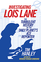 Investigating Lois Lane : the turbulent history of the Daily Planet's ace reporter