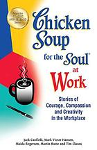 Chicken soup for the soul at work : stories of courage, compassion and creativity in the workplace