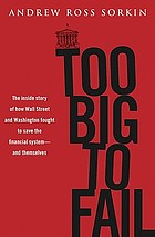 Too big to fail : the inside story of how Wall Street and Washington fought to save the financial system from crisis--and themselves