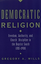 Democratic Religion : Freedom, Authority, and Church Discipline in the Baptist South, 1785-1900.