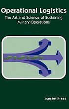 Operational logistics : the art and science of sustaining military operations
