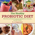 The healthy probiotic diet : more than 50 recipes for improved digestion, immunity, and skin health
