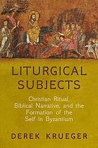 Liturgical subjects : Christian ritual, biblical narrative, and the formation of the self in Byzantium