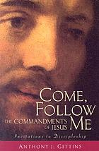 Come, follow Me : the commandments of Jesus : invitations to discipleship