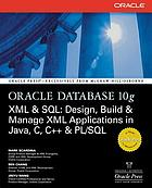 Oracle Database 10g : XML & SQL : design, build & manage XML applications in Java, C, C++ & PL/SQL