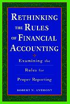 Rethinking the rules of financial accounting : examining the rules for proper reporting