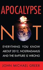 Apocalypse not : everything you know about 2012, Nostradamus and the rapture is wrong