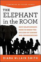 Elephant in the room : how relationships make or break the success of leaders and organizations