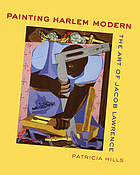 Painting Harlem modern : the art of Jacob Lawrence