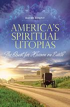 America's spiritual utopias : the quest for heaven on earth