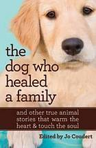 The dog who healed a family : and other true animal stories that warm the heart & touch the soul