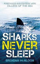 Sharks Never Sleep : First-Hand Encounters with Killers of the Sea.